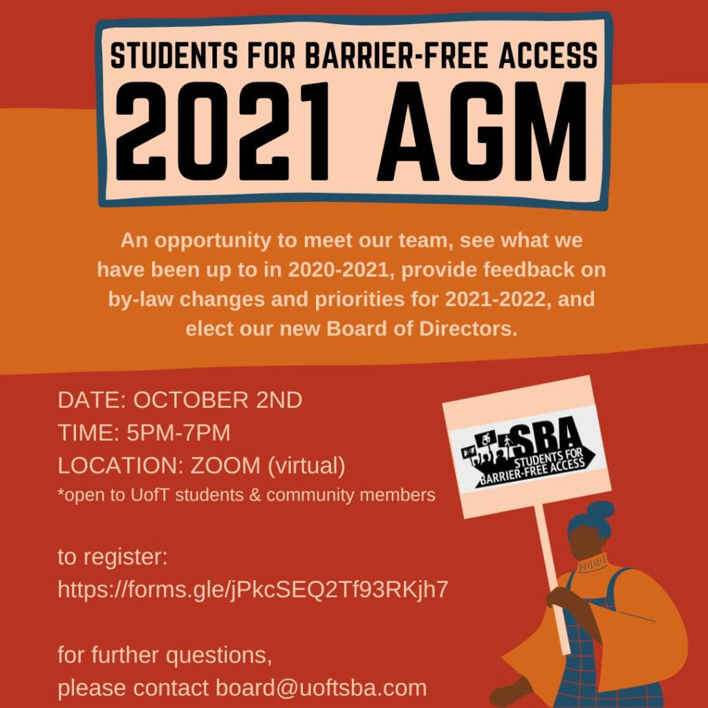 Image description: White text on an orange and red background. In the bottom right corner, a person holds  sign with the SBA logo.  Text: STUDENTS FOR BARRIER-FREE ACCESS 2021 AGM An opportunity to meet our team, see what we have been up to in 2020-2021, provide feedback on by-law changes and priorities for 2021-2022, and elect our new Board of Directors.  DATE: OCTOBER 2ND TIME: 5PM-7PM LOCATION: ZOOM (virtual) *open to UofT students & community members  to register: [see link below]  for further questions, please contact board@uoftsba.com
